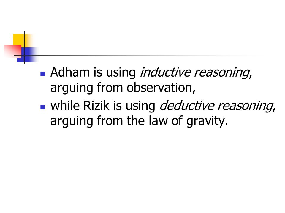 Adham is using inductive reasoning, arguing from observation, while Rizik is using deductive reasoning, arguing from the law of gravity.
