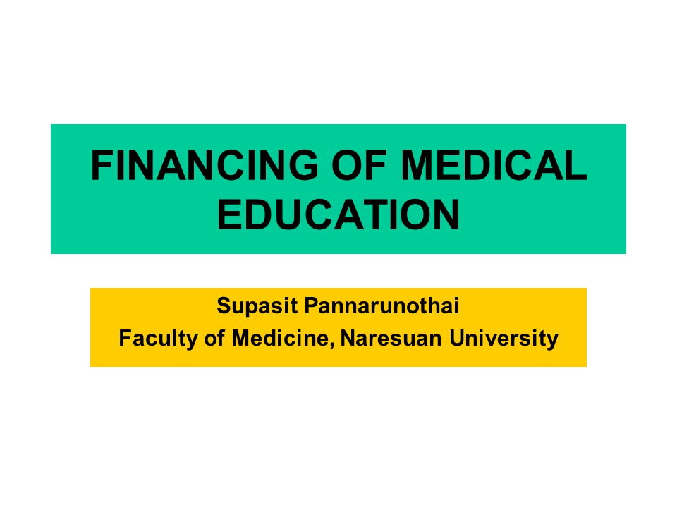 FINANCING OF MEDICAL EDUCATION Supasit Pannarunothai Faculty of Medicine, Naresuan University