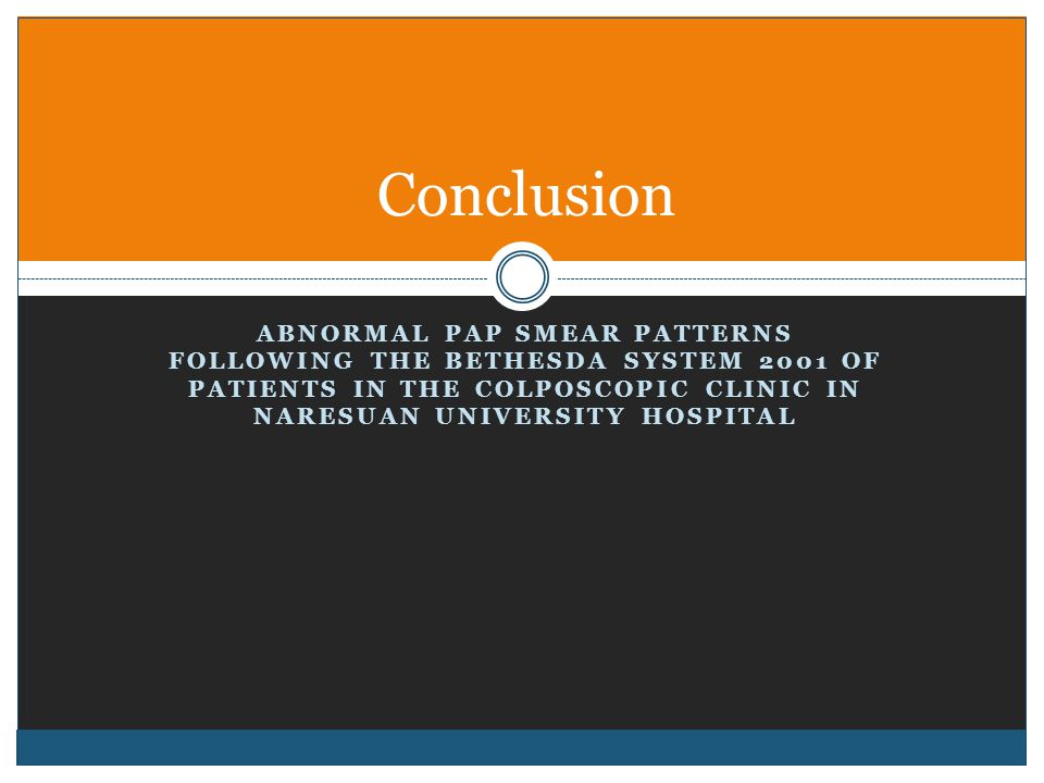 ABNORMAL PAP SMEAR PATTERNS FOLLOWING THE BETHESDA SYSTEM 2001 OF PATIENTS IN THE COLPOSCOPIC CLINIC IN NARESUAN UNIVERSITY HOSPITAL Conclusion