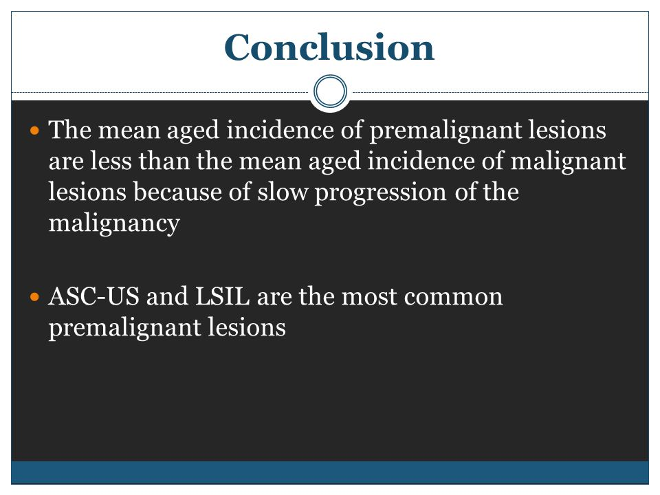 The mean aged incidence of premalignant lesions are less than the mean aged incidence of malignant lesions because of slow progression of the malignancy ASC-US and LSIL are the most common premalignant lesions
