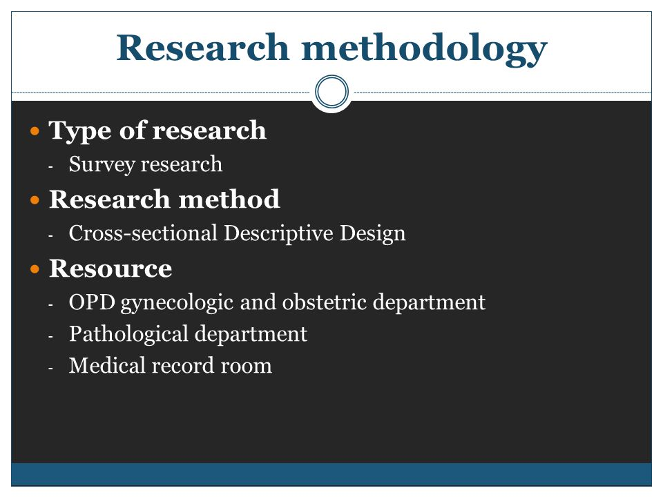 Research methodology Type of research - Survey research Research method - Cross-sectional Descriptive Design Resource - OPD gynecologic and obstetric department - Pathological department - Medical record room