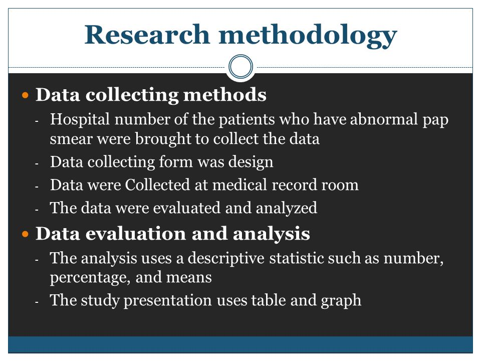Research methodology Data collecting methods - Hospital number of the patients who have abnormal pap smear were brought to collect the data - Data collecting form was design - Data were Collected at medical record room - The data were evaluated and analyzed Data evaluation and analysis - The analysis uses a descriptive statistic such as number, percentage, and means - The study presentation uses table and graph