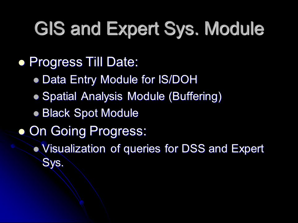 Progress Till Date: Progress Till Date: Data Entry Module for IS/DOH Data Entry Module for IS/DOH Spatial Analysis Module (Buffering) Spatial Analysis Module (Buffering) Black Spot Module Black Spot Module On Going Progress: On Going Progress: Visualization of queries for DSS and Expert Sys.