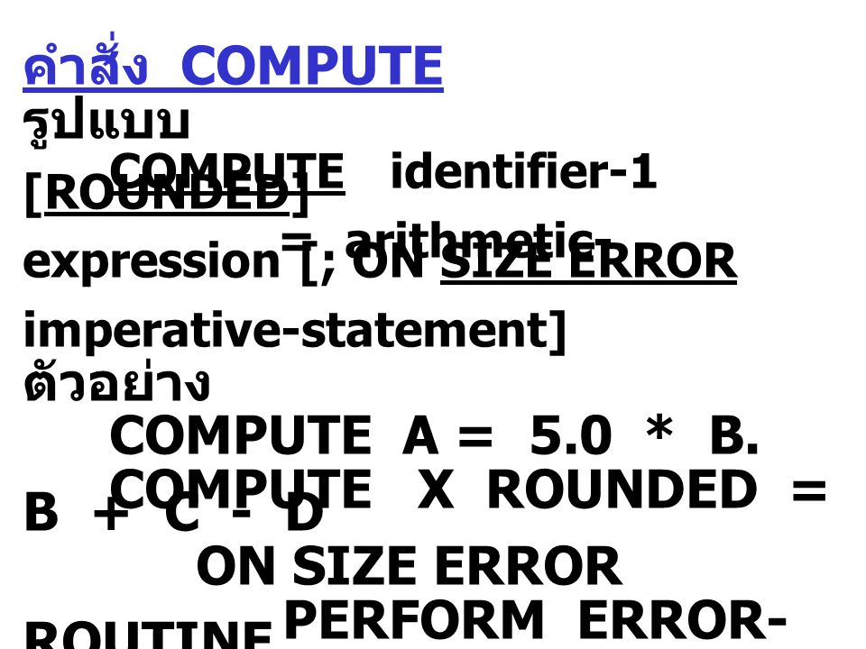 คำสั่ง COMPUTE รูปแบบ COMPUTE identifier-1 [ROUNDED] = arithmetic- expression [; ON SIZE ERROR imperative-statement] ตัวอย่าง COMPUTE A = 5.0 * B.
