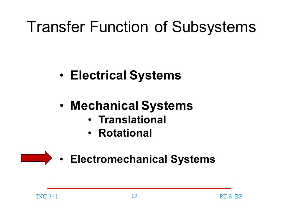 INC 341 19 PT & BP Transfer Function of Subsystems Electrical Systems Mechanical Systems Translational Rotational Electromechanical Systems