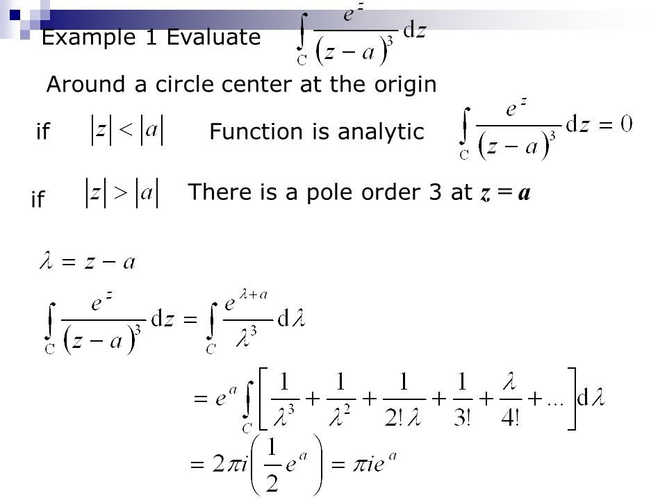 Example 1 Evaluate if Around a circle center at the origin Function is analytic if There is a pole order 3 at z = a