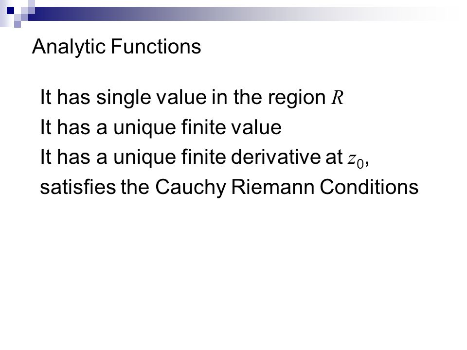 Analytic Functions It has single value in the region R It has a unique finite value It has a unique finite derivative at z 0, satisfies the Cauchy Riemann Conditions