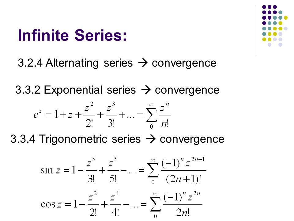 Infinite Series: Alternating series  convergence Exponential series  convergence Trigonometric series  convergence