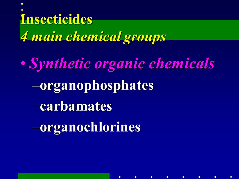 Insecticides 4 main chemical groups Synthetic organic chemicalsSynthetic organic chemicals –organophosphates –carbamates –organochlorines