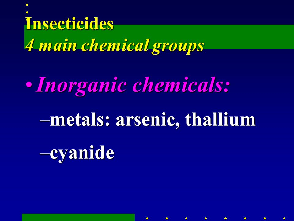 Insecticides 4 main chemical groups Inorganic chemicals:Inorganic chemicals: –metals: arsenic, thallium –cyanide
