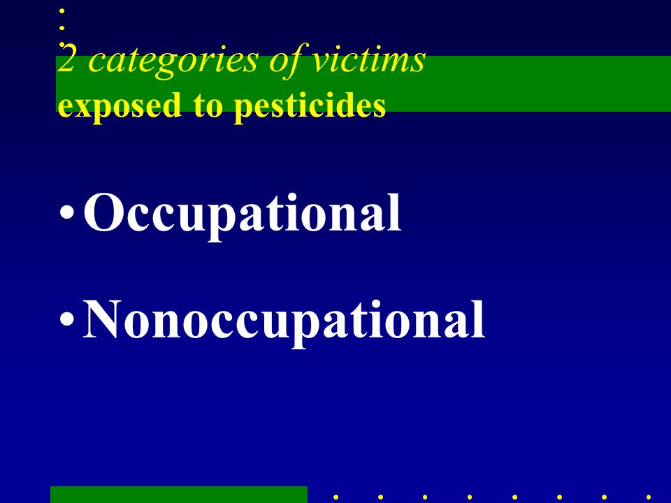 2 categories of victims exposed to pesticides Occupational Nonoccupational