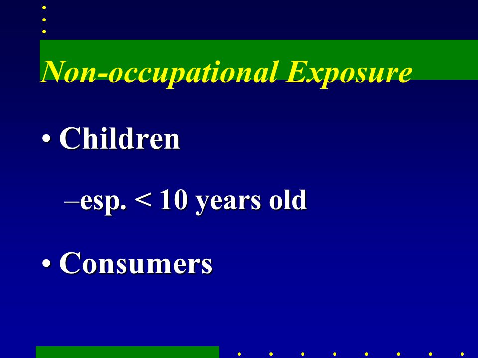 Non-occupational Exposure ChildrenChildren –esp. < 10 years old ConsumersConsumers
