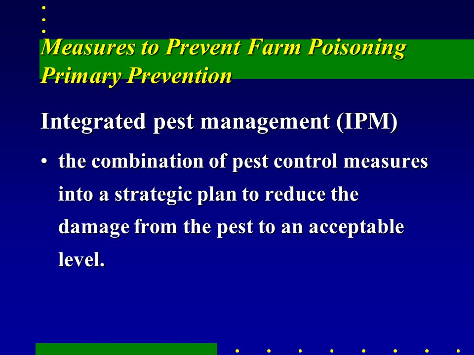 Measures to Prevent Farm Poisoning Primary Prevention Integrated pest management (IPM) the combination of pest control measures into a strategic plan to reduce the damage from the pest to an acceptable level.the combination of pest control measures into a strategic plan to reduce the damage from the pest to an acceptable level.