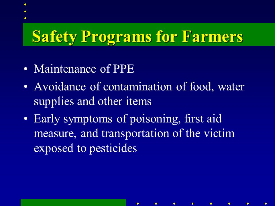 Safety Programs for Farmers Maintenance of PPE Avoidance of contamination of food, water supplies and other items Early symptoms of poisoning, first aid measure, and transportation of the victim exposed to pesticides