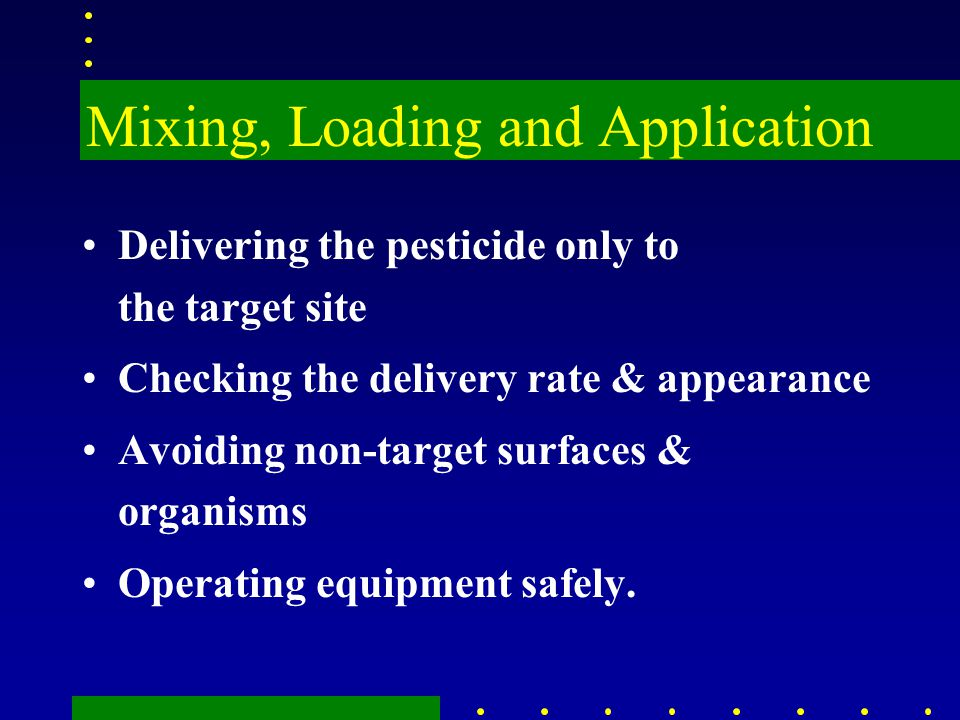 Mixing, Loading and Application Delivering the pesticide only to the target site Checking the delivery rate & appearance Avoiding non-target surfaces & organisms Operating equipment safely.