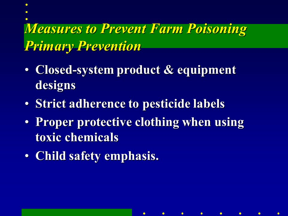 Measures to Prevent Farm Poisoning Primary Prevention Closed-system product & equipment designsClosed-system product & equipment designs Strict adherence to pesticide labelsStrict adherence to pesticide labels Proper protective clothing when using toxic chemicalsProper protective clothing when using toxic chemicals Child safety emphasis.Child safety emphasis.