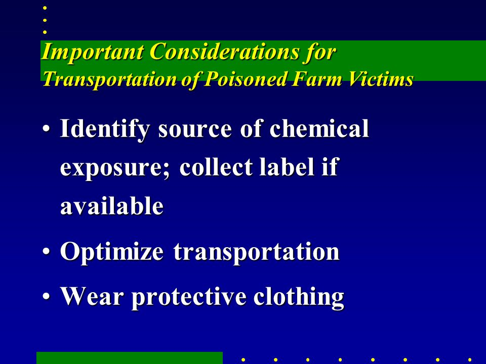 Important Considerations for Transportation of Poisoned Farm Victims Identify source of chemical exposure; collect label if availableIdentify source of chemical exposure; collect label if available Optimize transportationOptimize transportation Wear protective clothingWear protective clothing