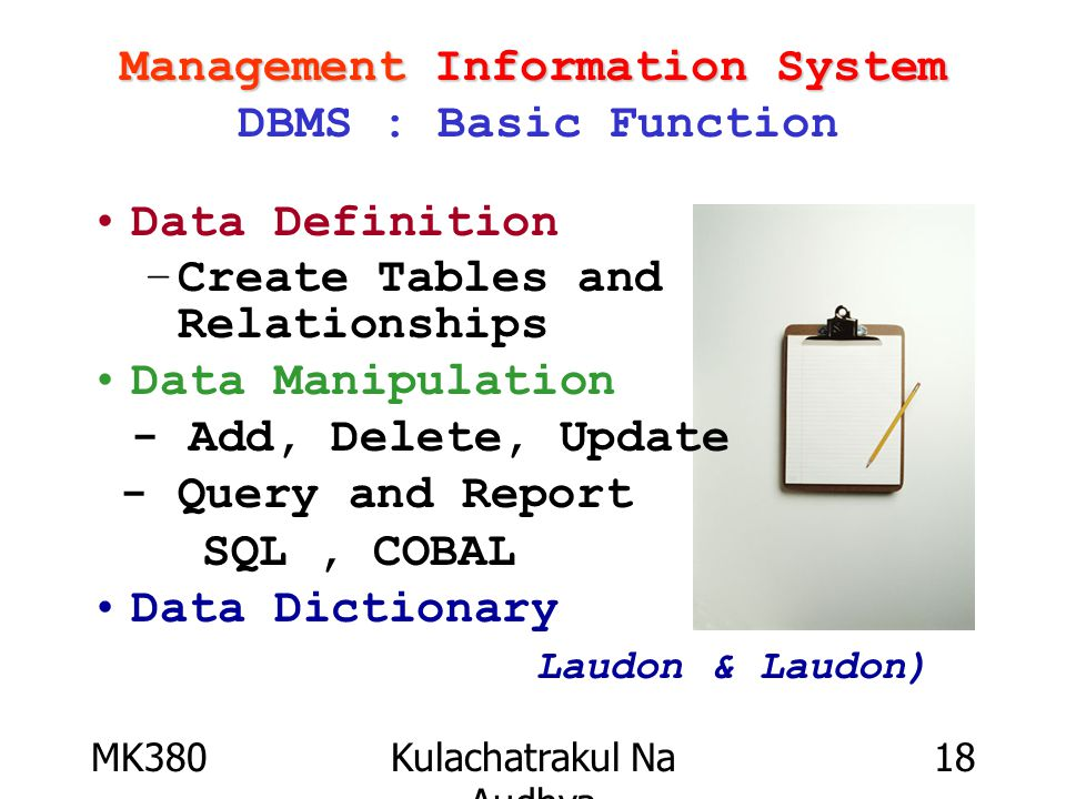 MK380Kulachatrakul Na Audhya 18 Management Information System Management Information System DBMS : Basic Function Data Definition –Create Tables and Relationships Data Manipulation - Add, Delete, Update - Query and Report SQL, COBAL Data Dictionary Laudon & Laudon)