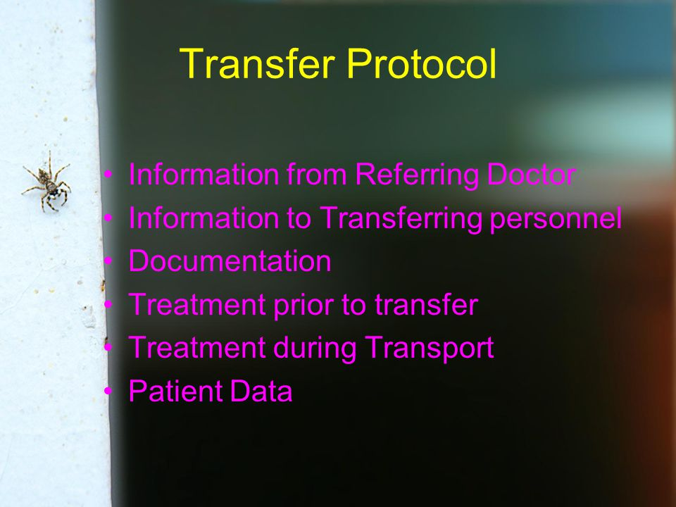 Transfer Protocol Information from Referring Doctor Information to Transferring personnel Documentation Treatment prior to transfer Treatment during Transport Patient Data