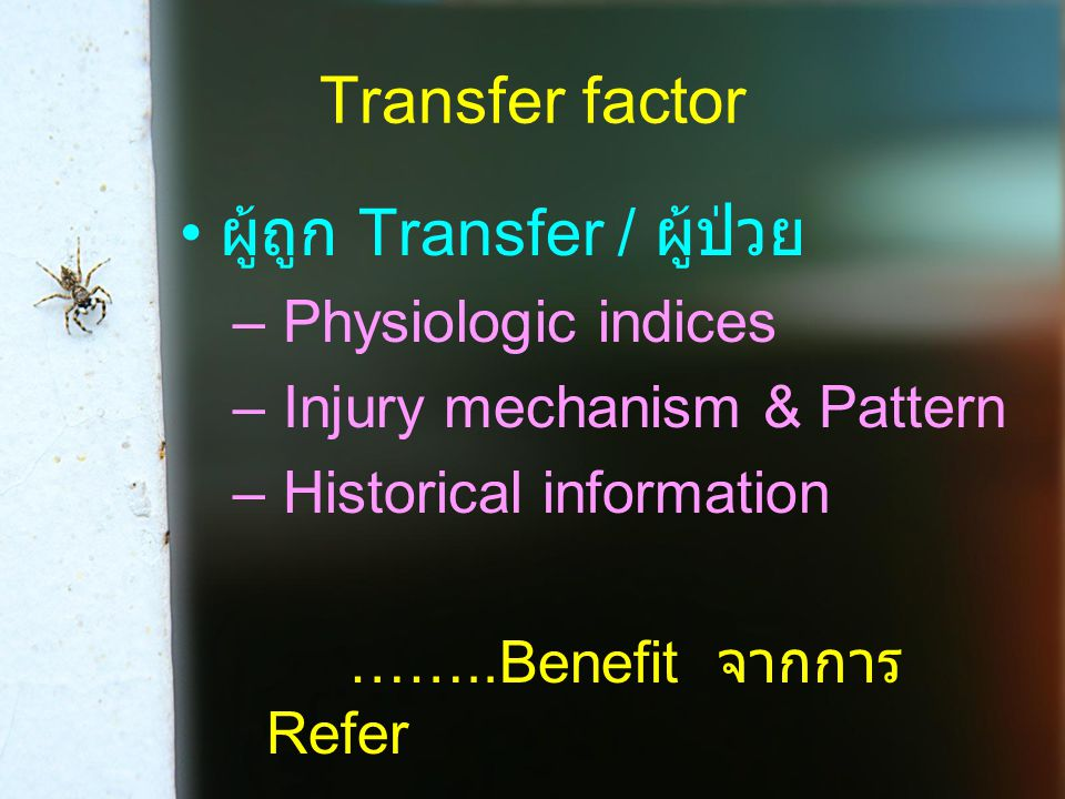 Transfer factor ผู้ถูก Transfer / ผู้ป่วย – Physiologic indices – Injury mechanism & Pattern – Historical information ……..Benefit จากการ Refer