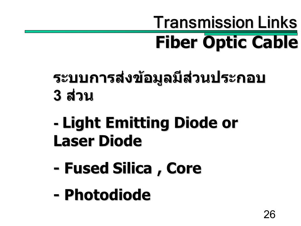 26 Transmission Links Transmission Links Fiber Optic Cable ระบบการส่งข้อมูลมีส่วนประกอบ 3 ส่วน - Light Emitting Diode or Laser Diode - Fused Silica, Core - Photodiode