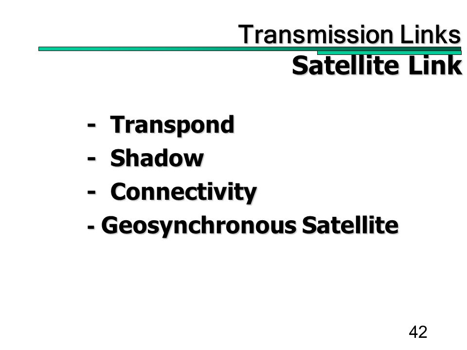 42 Transmission Links Transmission Links Satellite Link - Transpond - Shadow - Connectivity - Geosynchronous Satellite