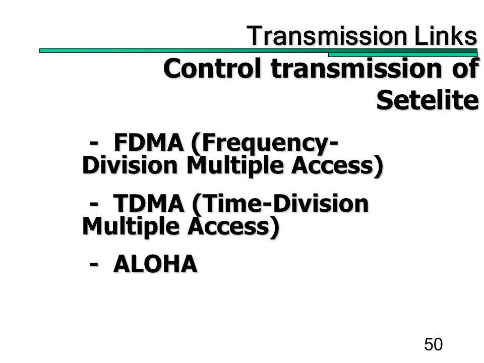50 Transmission Links Transmission Links Control transmission of Setelite Control transmission of Setelite - FDMA (Frequency- Division Multiple Access) - FDMA (Frequency- Division Multiple Access) - TDMA (Time-Division Multiple Access) - TDMA (Time-Division Multiple Access) - ALOHA - ALOHA