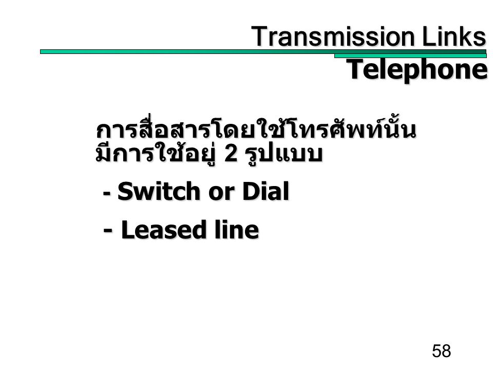 58 Transmission Links Transmission Links Telephone Telephone การสื่อสารโดยใช้โทรศัพท์นั้น มีการใช้อยู่ 2 รูปแบบ - Switch or Dial - Switch or Dial - Leased line - Leased line