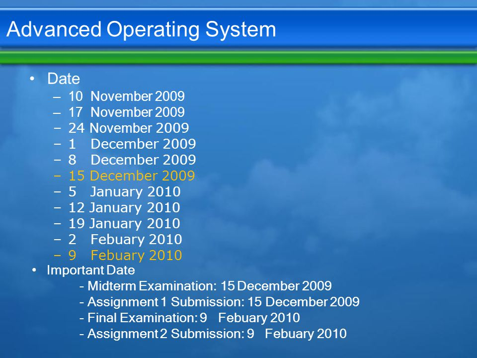 Advanced Operating System Date –10 November 2009 –17 November 2009 –24 November 2009 –1 December 2009 –8 December 2009 –15 December 2009 –5 January 2010 –12 January 2010 –19 January 2010 –2 Febuary 2010 –9 Febuary 2010 Important Date - Midterm Examination: 15 December 2009 - Assignment 1 Submission: 15 December 2009 - Final Examination: 9 Febuary 2010 - Assignment 2 Submission: 9 Febuary 2010