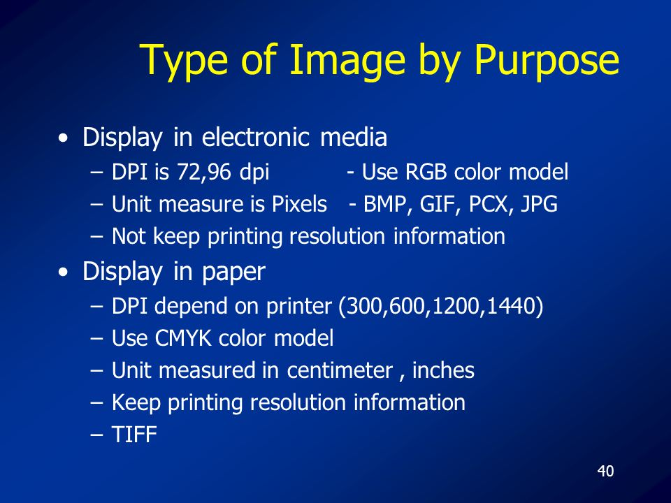 40 Type of Image by Purpose Display in electronic media –DPI is 72,96 dpi - Use RGB color model –Unit measure is Pixels - BMP, GIF, PCX, JPG –Not keep printing resolution information Display in paper –DPI depend on printer (300,600,1200,1440) –Use CMYK color model –Unit measured in centimeter, inches –Keep printing resolution information –TIFF