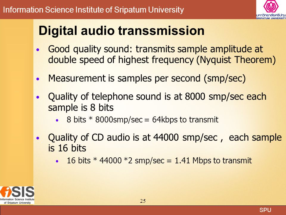SPU Information Science Institute of Sripatum University 24 Analog audio transmission Transmits into receiving devices such as a microphone Microphone receives wave signals and transform to electrical signal according to the strength of the signals (amplitude of the signal wave) or changes o signal frequency (low/high frequencies) Examples of frequency generated from audio signal  Telephone: 3000Hz  Hi-Fi system: 15,000 Hz;  Compact Disc system: 20,000 Hz