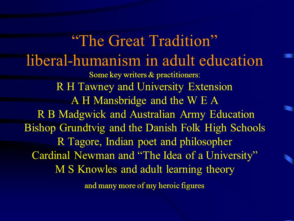 The Great Tradition liberal-humanism in adult education Some key writers & practitioners: R H Tawney and University Extension A H Mansbridge and the W E A R B Madgwick and Australian Army Education Bishop Grundtvig and the Danish Folk High Schools R Tagore, Indian poet and philosopher Cardinal Newman and The Idea of a University M S Knowles and adult learning theory and many more of my heroic figures