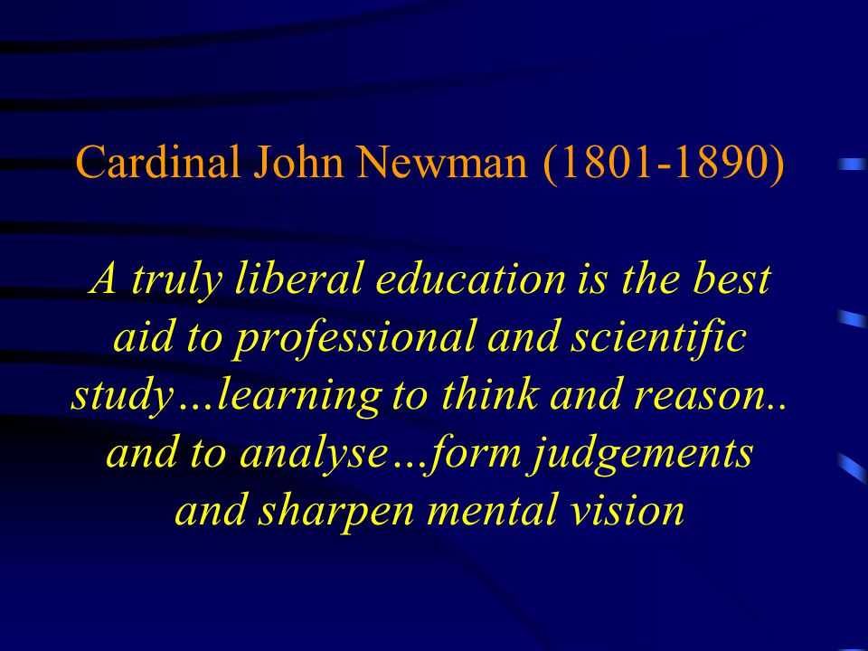 Cardinal John Newman (1801-1890) A truly liberal education is the best aid to professional and scientific study…learning to think and reason..