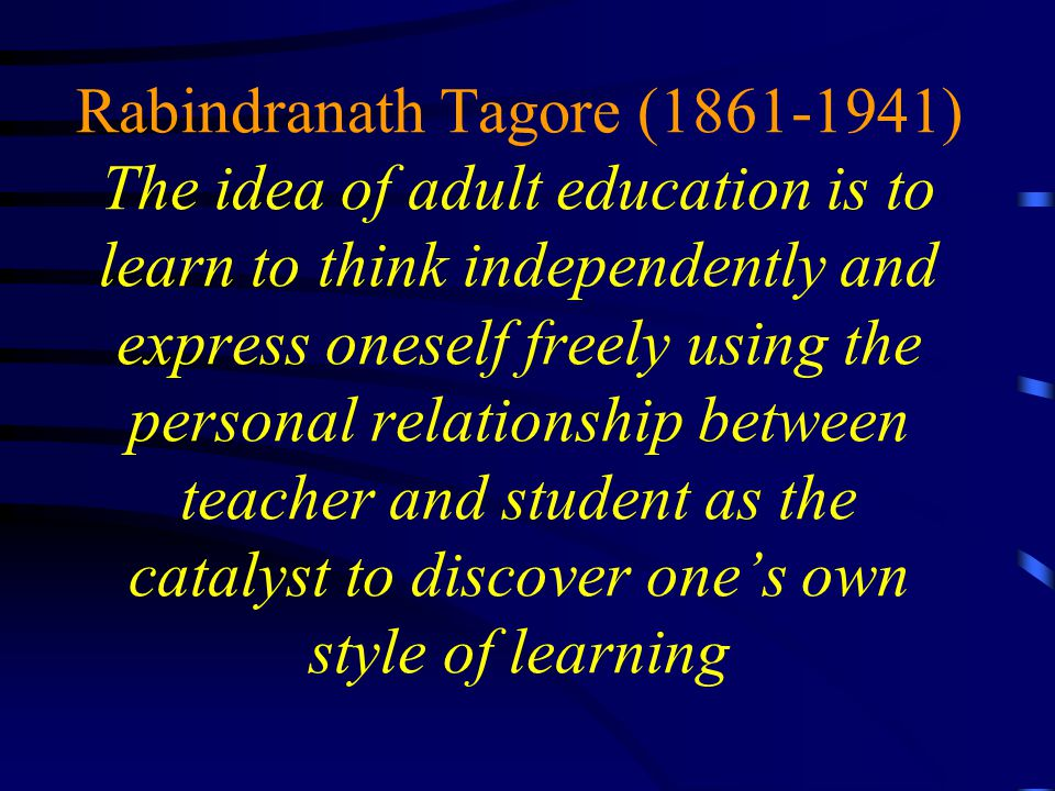 Rabindranath Tagore (1861-1941) The idea of adult education is to learn to think independently and express oneself freely using the personal relationship between teacher and student as the catalyst to discover one's own style of learning
