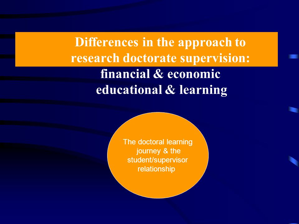 Differences in the approach to research doctorate supervision: financial & economic educational & learning The doctoral learning journey & the student/supervisor relationship