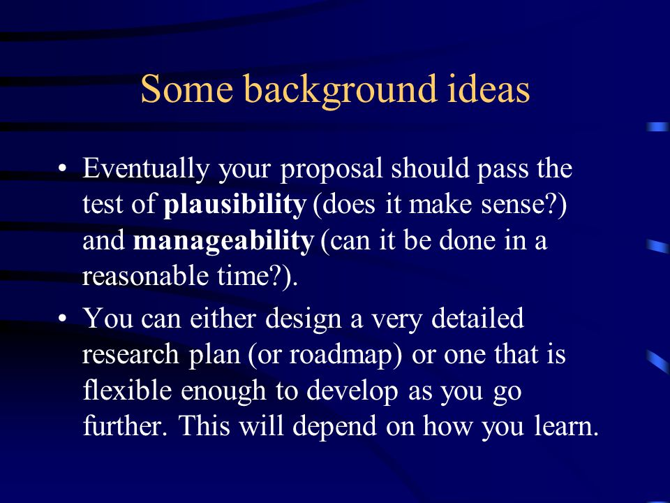 Some background ideas Eventually your proposal should pass the test of plausibility (does it make sense ) and manageability (can it be done in a reasonable time ).