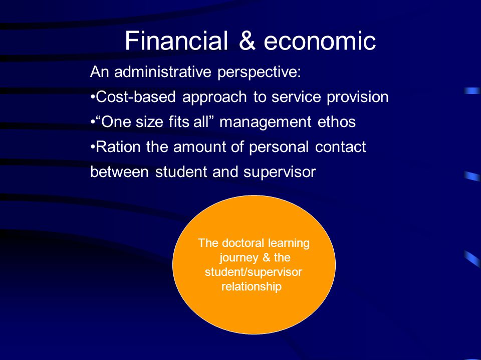 Financial & economic An administrative perspective: Cost-based approach to service provision One size fits all management ethos Ration the amount of personal contact between student and supervisor The doctoral learning journey & the student/supervisor relationship