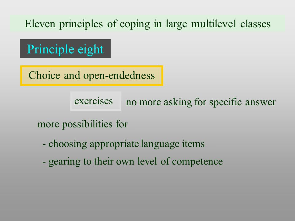 Eleven principles of coping in large multilevel classes Principle eight Choice and open-endedness exercises no more asking for specific answer more possibilities for - choosing appropriate language items - gearing to their own level of competence