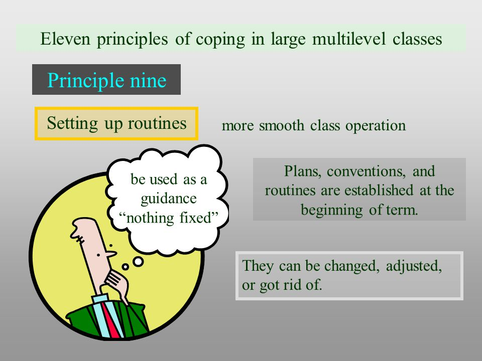 Eleven principles of coping in large multilevel classes Principle nine Setting up routines more smooth class operation be used as a guidance nothing fixed They can be changed, adjusted, or got rid of.