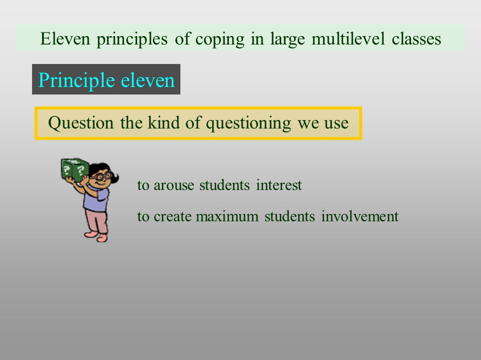 Eleven principles of coping in large multilevel classes Principle eleven Question the kind of questioning we use to arouse students interest to create maximum students involvement
