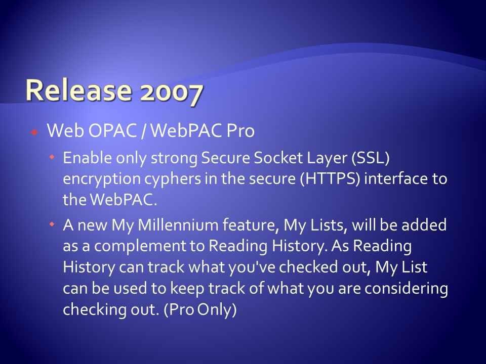 Web OPAC / WebPAC Pro  Enable only strong Secure Socket Layer (SSL) encryption cyphers in the secure (HTTPS) interface to the WebPAC.