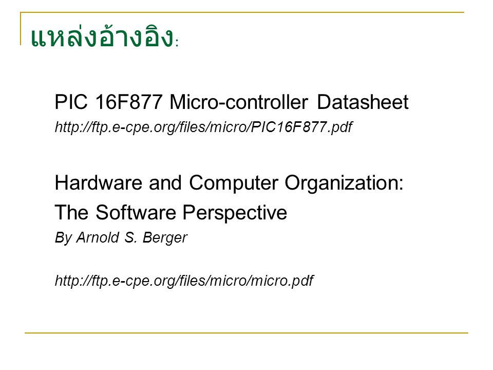 แหล่งอ้างอิง : PIC 16F877 Micro-controller Datasheet http://ftp.e-cpe.org/files/micro/PIC16F877.pdf Hardware and Computer Organization: The Software Perspective By Arnold S.