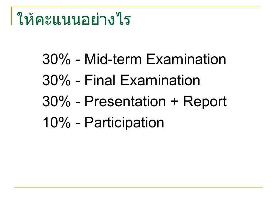 ให้คะแนนอย่างไร 30% - Mid-term Examination 30% - Final Examination 30% - Presentation + Report 10% - Participation