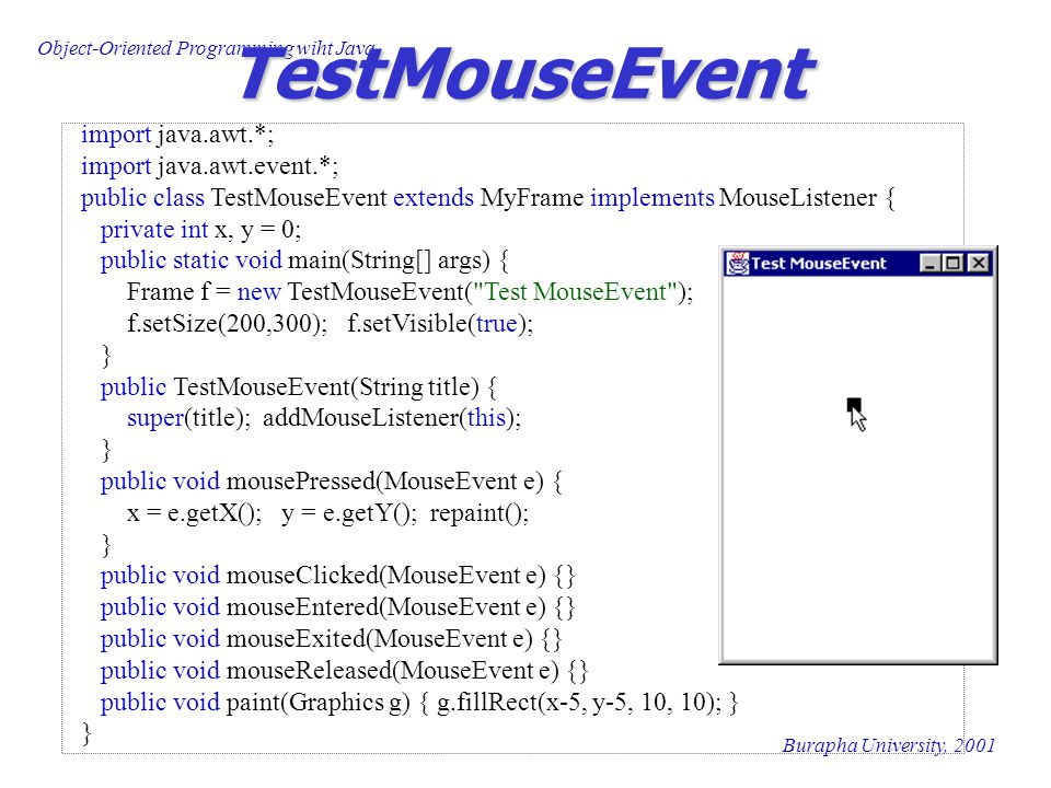 Object-Oriented Programming wiht Java Burapha University, 2001 TestMouseEvent import java.awt.*; import java.awt.event.*; public class TestMouseEvent extends MyFrame implements MouseListener { private int x, y = 0; public static void main(String[] args) { Frame f = new TestMouseEvent( Test MouseEvent ); f.setSize(200,300); f.setVisible(true); } public TestMouseEvent(String title) { super(title); addMouseListener(this); } public void mousePressed(MouseEvent e) { x = e.getX(); y = e.getY(); repaint(); } public void mouseClicked(MouseEvent e) {} public void mouseEntered(MouseEvent e) {} public void mouseExited(MouseEvent e) {} public void mouseReleased(MouseEvent e) {} public void paint(Graphics g) { g.fillRect(x-5, y-5, 10, 10); } }