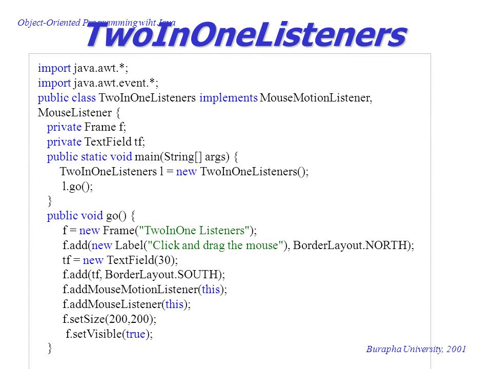 Object-Oriented Programming wiht Java Burapha University, 2001 TwoInOneListeners import java.awt.*; import java.awt.event.*; public class TwoInOneListeners implements MouseMotionListener, MouseListener { private Frame f; private TextField tf; public static void main(String[] args) { TwoInOneListeners l = new TwoInOneListeners(); l.go(); } public void go() { f = new Frame( TwoInOne Listeners ); f.add(new Label( Click and drag the mouse ), BorderLayout.NORTH); tf = new TextField(30); f.add(tf, BorderLayout.SOUTH); f.addMouseMotionListener(this); f.addMouseListener(this); f.setSize(200,200); f.setVisible(true); }