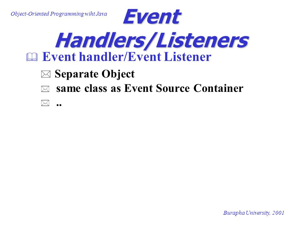 Object-Oriented Programming wiht Java Burapha University, 2001 Event Handlers/Listeners  Event handler/Event Listener * Separate Object * same class as Event Source Container *..