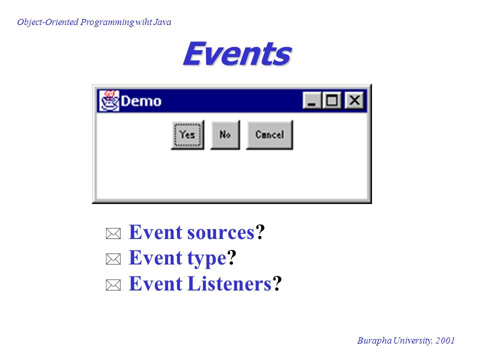 Object-Oriented Programming wiht Java Burapha University, 2001 Events * Event sources.