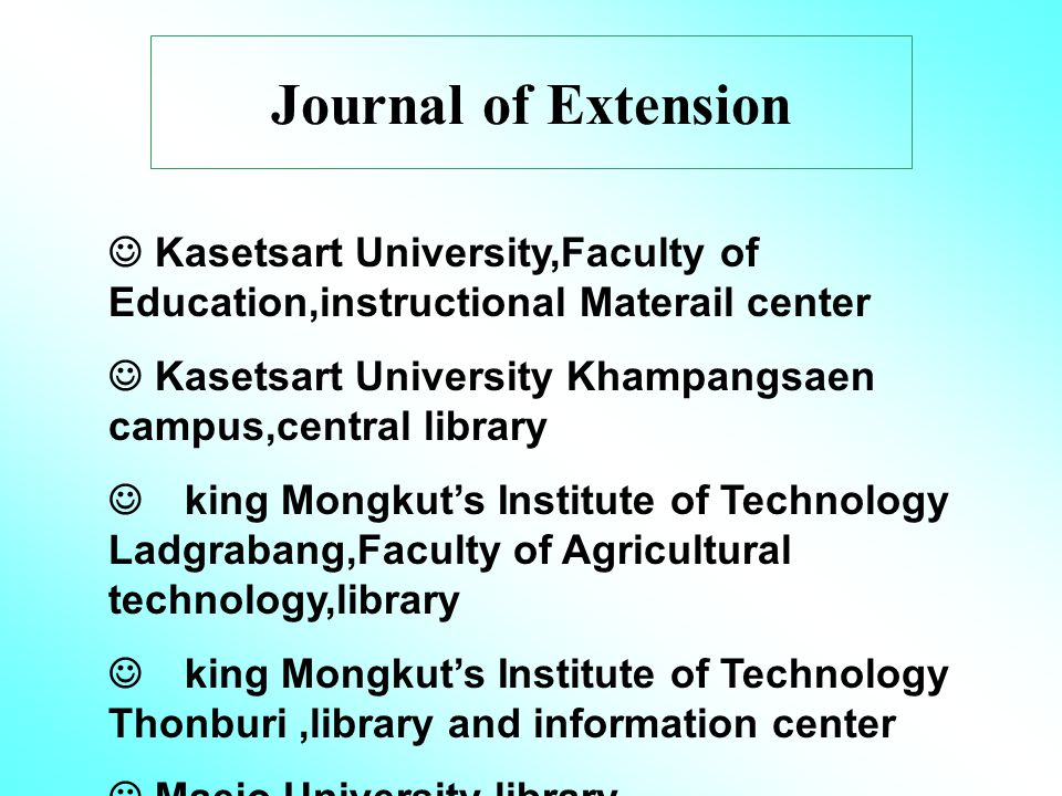 Journal of Extension Kasetsart University,Faculty of Education,instructional Materail center Kasetsart University Khampangsaen campus,central library king Mongkut's Institute of Technology Ladgrabang,Faculty of Agricultural technology,library king Mongkut's Institute of Technology Thonburi,library and information center Maejo University library Prince of Songkhla University,central library