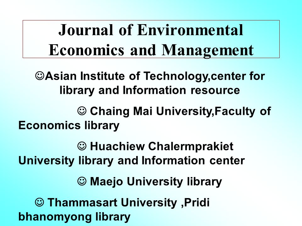 Journal of Environmental Economics and Management Asian Institute of Technology,center for library and Information resource Chaing Mai University,Faculty of Economics library Huachiew Chalermprakiet University library and Information center Maejo University library Thammasart University,Pridi bhanomyong library Thailand Development Research Institute,library and information center