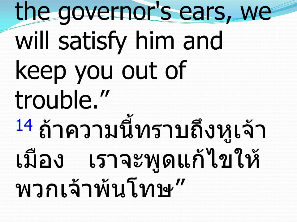 14 And if this comes to the governor s ears, we will satisfy him and keep you out of trouble. 14 ถ้าความนี้ทราบถึงหูเจ้า เมือง เราจะพูดแก้ไขให้ พวกเจ้าพ้นโทษ